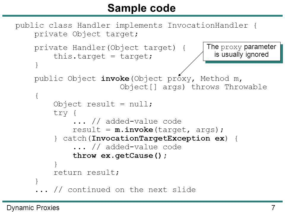 7 Dynamic Proxies Sample code public class Handler implements InvocationHandler { private Object target; private Handler(Object target) { this.target = target; } public Object invoke(Object proxy, Method m, Object[] args) throws Throwable { Object result = null; try {...