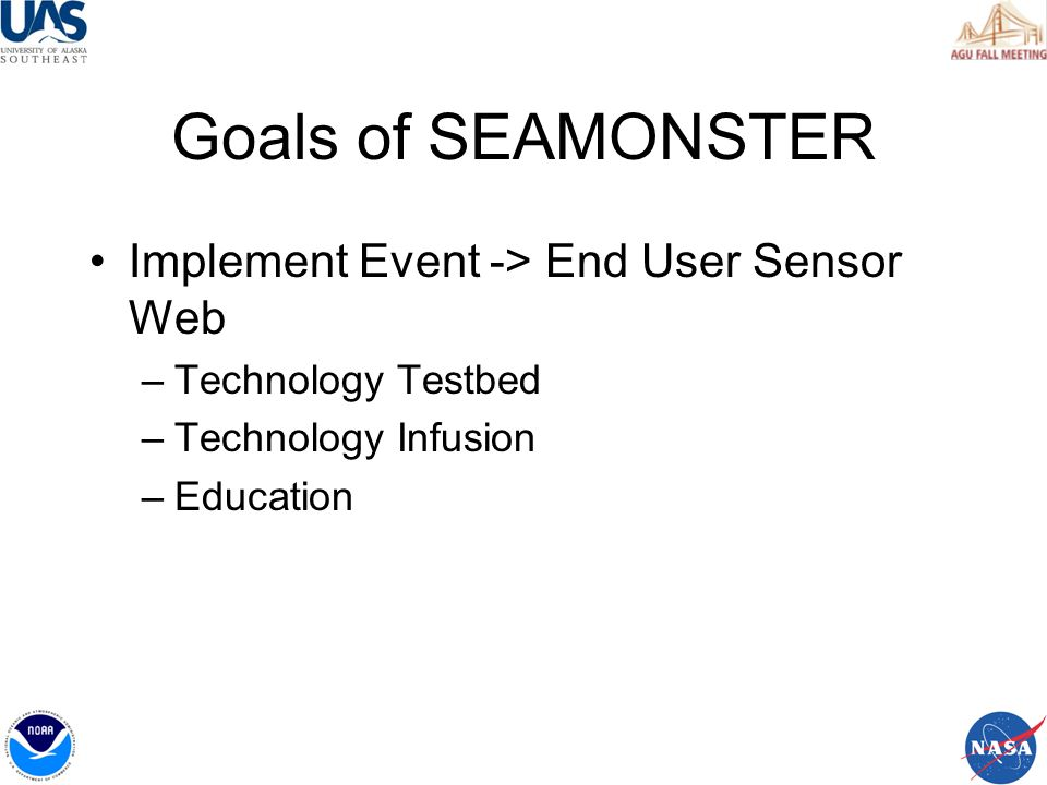 Goals of SEAMONSTER Implement Event -> End User Sensor Web –Technology Testbed –Technology Infusion –Education
