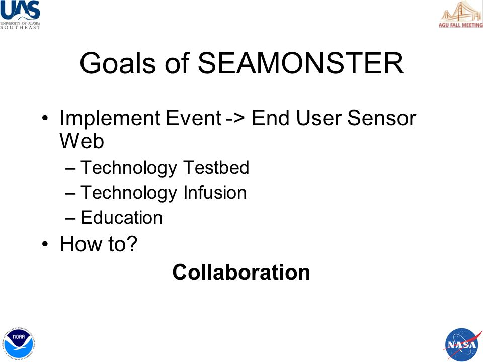 Goals of SEAMONSTER Implement Event -> End User Sensor Web –Technology Testbed –Technology Infusion –Education How to.