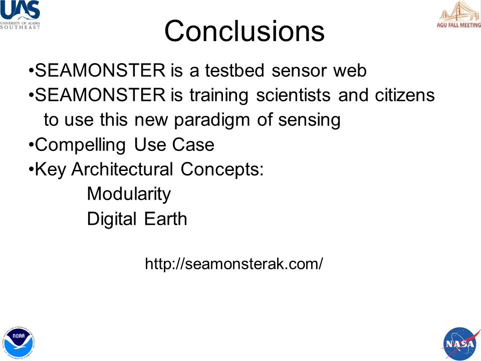 Conclusions SEAMONSTER is a testbed sensor web SEAMONSTER is training scientists and citizens to use this new paradigm of sensing Compelling Use Case Key Architectural Concepts: Modularity Digital Earth http://seamonsterak.com/