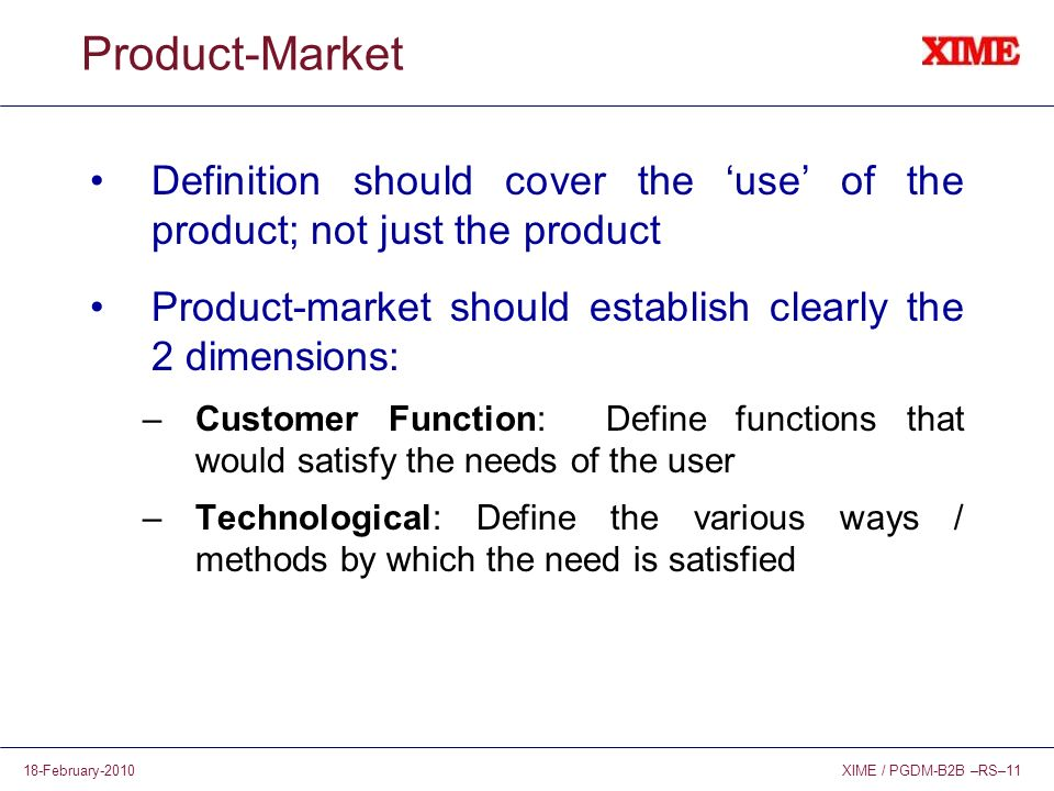 XIME / PGDM-B2B –RS–1118-February-2010 Product-Market Definition should cover the use of the product; not just the product Product-market should establish clearly the 2 dimensions: –Customer Function: Define functions that would satisfy the needs of the user –Technological: Define the various ways / methods by which the need is satisfied