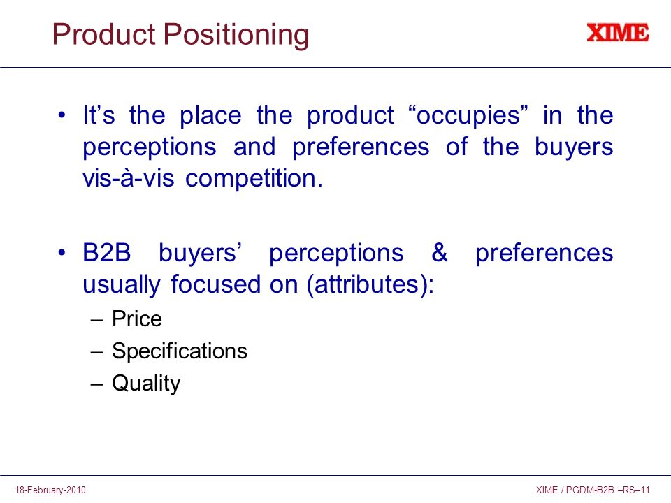 XIME / PGDM-B2B –RS–1118-February-2010 Product Positioning Its the place the product occupies in the perceptions and preferences of the buyers vis-à-vis competition.