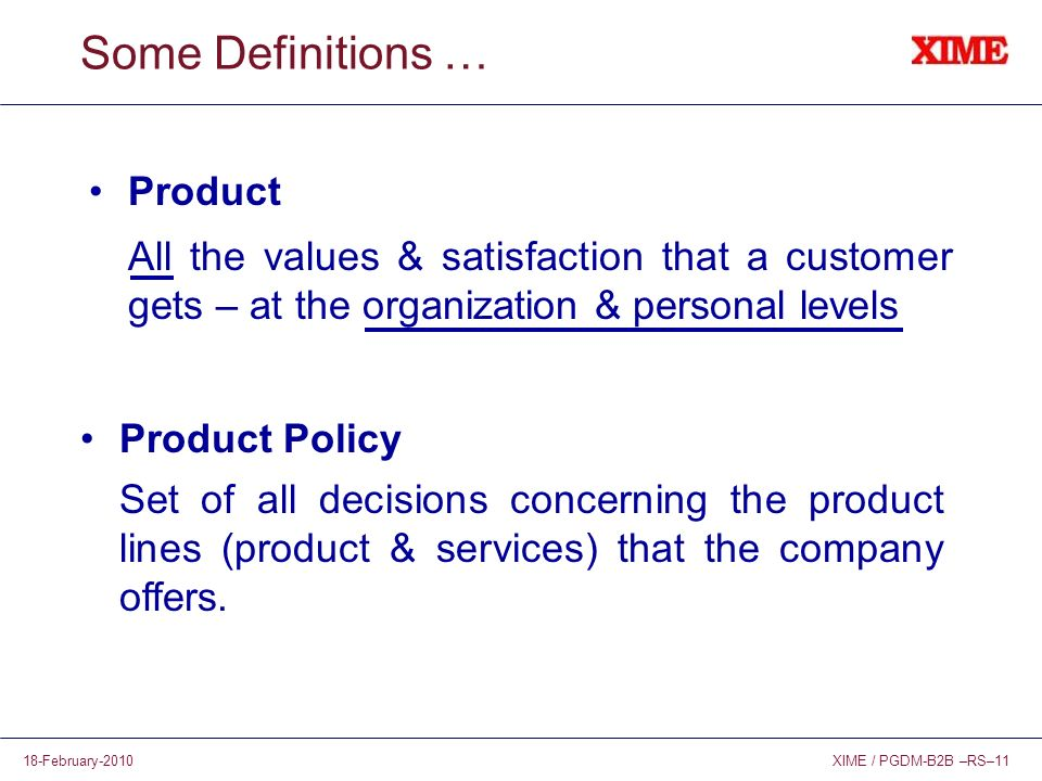 XIME / PGDM-B2B –RS–1118-February-2010 Some Definitions … Product All the values & satisfaction that a customer gets – at the organization & personal levels Product Policy Set of all decisions concerning the product lines (product & services) that the company offers.