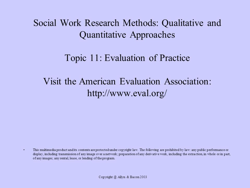 Allyn & Bacon 2003 Social Work Research Methods: Qualitative and Quantitative Approaches Topic 11: Evaluation of Practice Visit the American Evaluation Association:   This multimedia product and its contents are protected under copyright law.