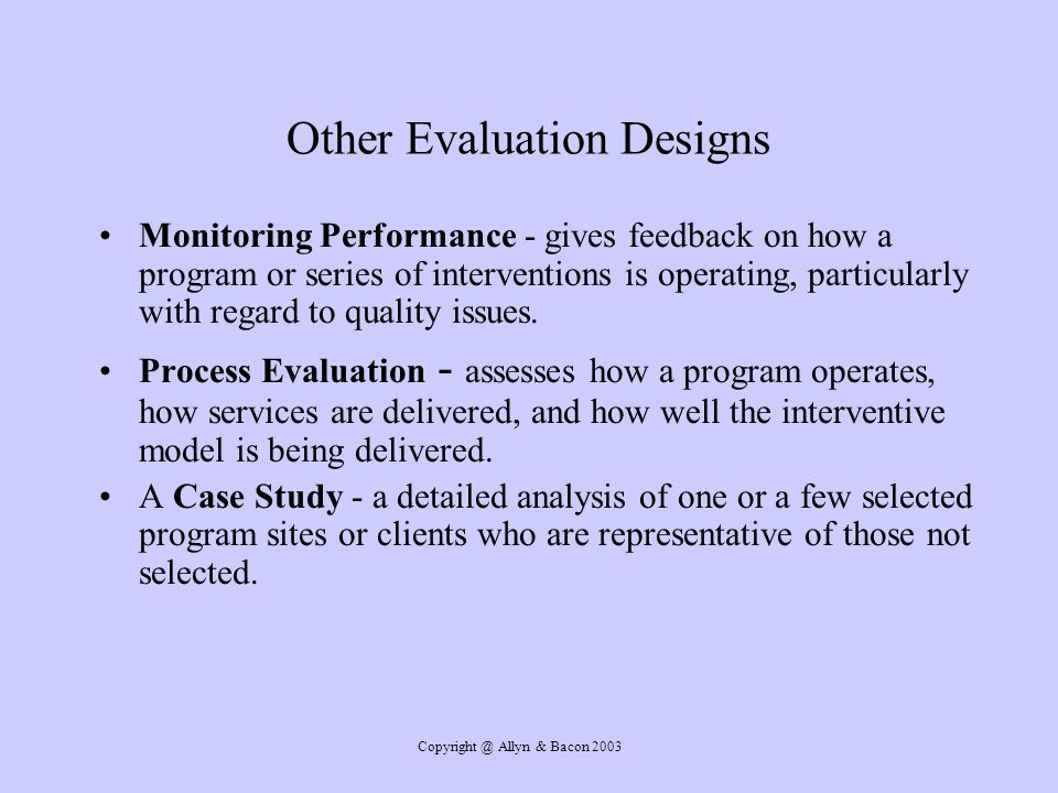 Allyn & Bacon 2003 Other Evaluation Designs Monitoring Performance - gives feedback on how a program or series of interventions is operating, particularly with regard to quality issues.