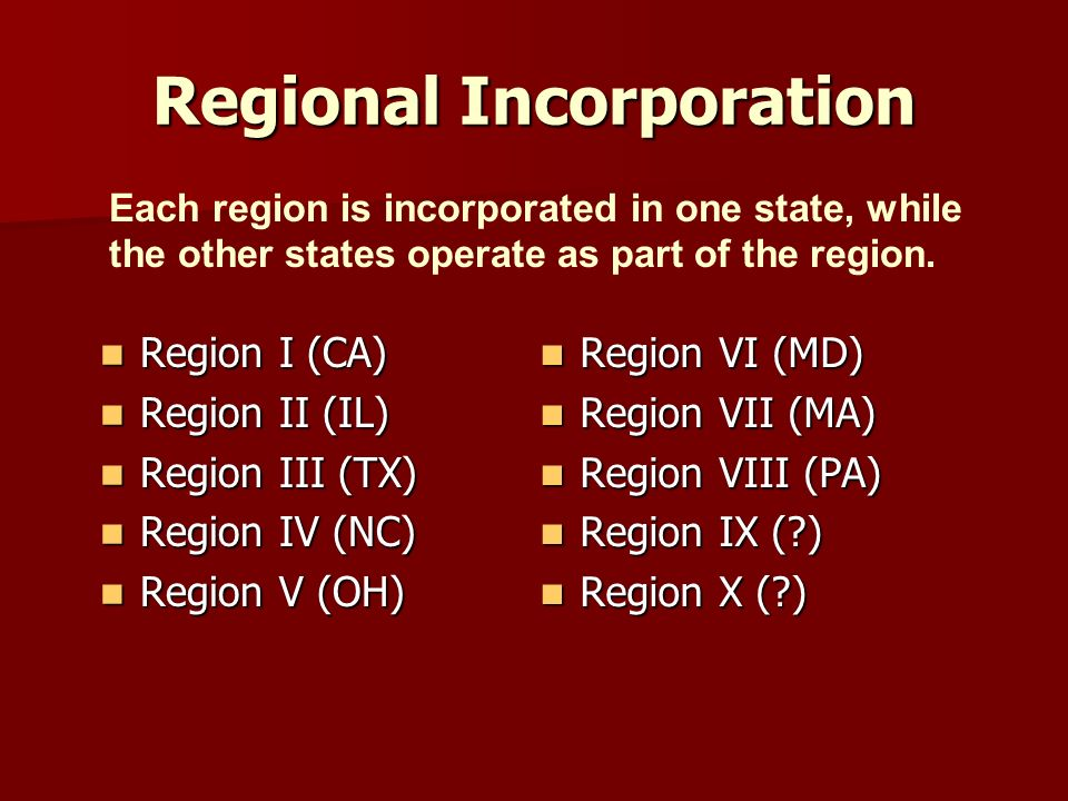 Regional Incorporation Region I (CA) Region I (CA) Region II (IL) Region II (IL) Region III (TX) Region III (TX) Region IV (NC) Region IV (NC) Region V (OH) Region V (OH) Region VI (MD) Region VI (MD) Region VII (MA) Region VII (MA) Region VIII (PA) Region VIII (PA) Region IX ( ) Region IX ( ) Region X ( ) Region X ( ) Each region is incorporated in one state, while the other states operate as part of the region.