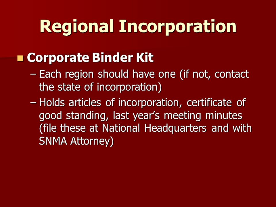 Regional Incorporation Corporate Binder Kit Corporate Binder Kit –Each region should have one (if not, contact the state of incorporation) –Holds articles of incorporation, certificate of good standing, last years meeting minutes (file these at National Headquarters and with SNMA Attorney)
