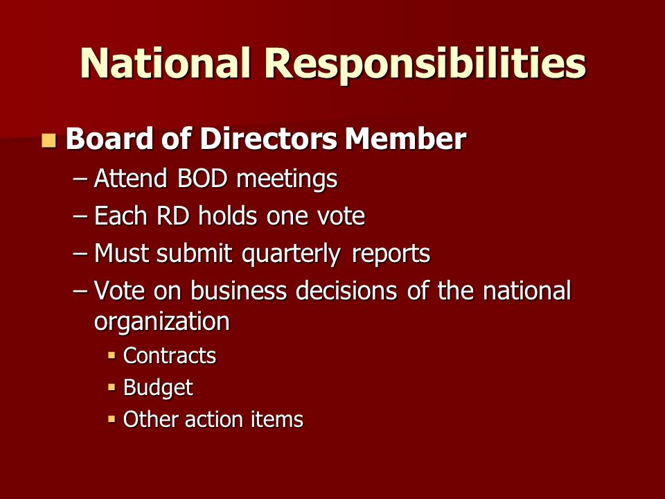 National Responsibilities Board of Directors Member Board of Directors Member –Attend BOD meetings –Each RD holds one vote –Must submit quarterly reports –Vote on business decisions of the national organization Contracts Contracts Budget Budget Other action items Other action items