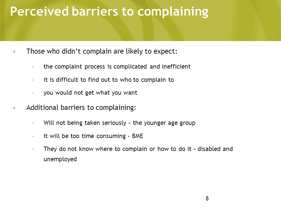 8 Perceived barriers to complaining Those who didnt complain are likely to expect: –the complaint process is complicated and inefficient –it is difficult to find out to who to complain to –you would not get what you want Additional barriers to complaining: –Will not being taken seriously – the younger age group –It will be too time consuming - BME –They do not know where to complain or how to do it – disabled and unemployed