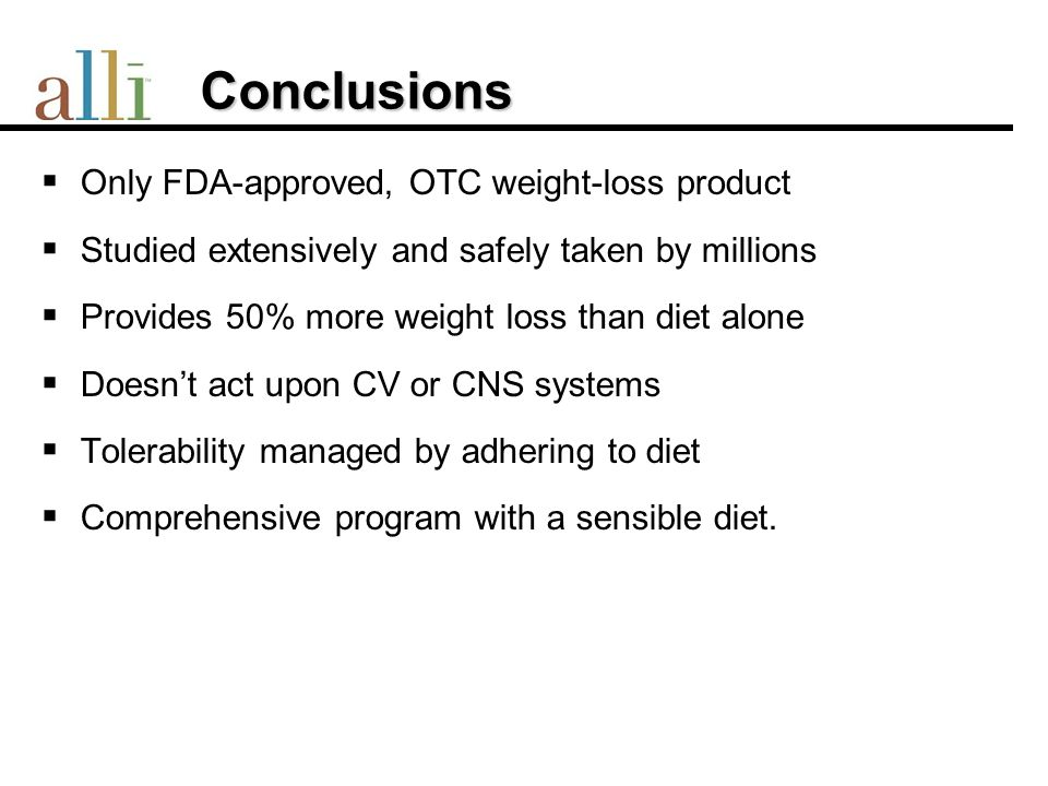 Conclusions Conclusions Only FDA-approved, OTC weight-loss product Studied extensively and safely taken by millions Provides 50% more weight loss than diet alone Doesnt act upon CV or CNS systems Tolerability managed by adhering to diet Comprehensive program with a sensible diet.