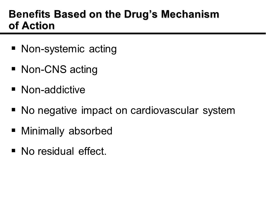 Based on the Drugs Mechanism of Action Benefits Based on the Drugs Mechanism of Action Non-systemic acting Non-CNS acting Non-addictive No negative impact on cardiovascular system Minimally absorbed No residual effect.