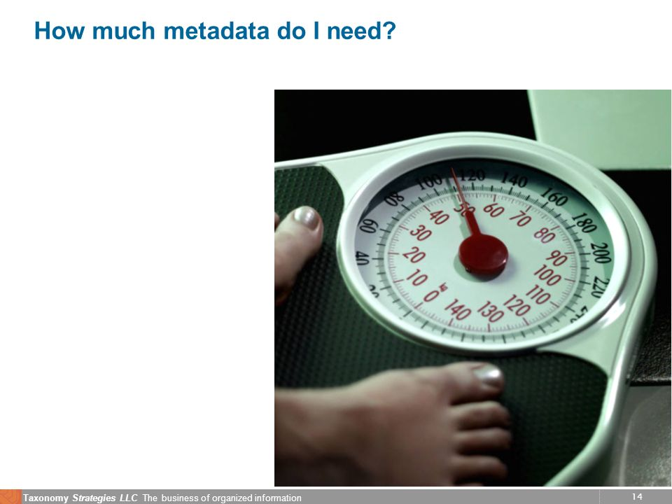 14 Taxonomy Strategies LLC The business of organized information How much metadata do I need