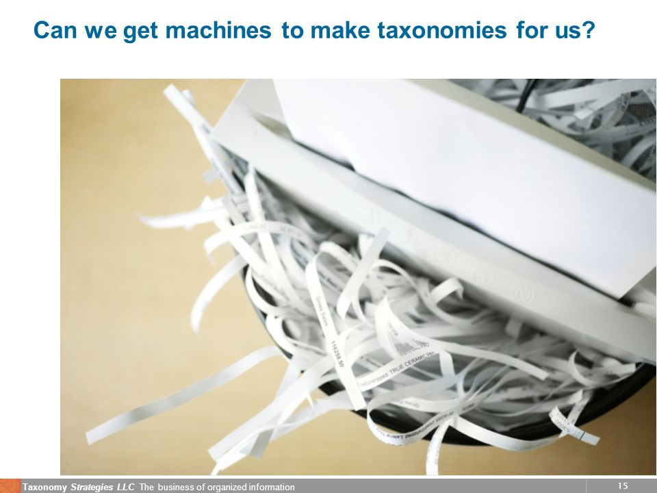 15 Taxonomy Strategies LLC The business of organized information Can we get machines to make taxonomies for us