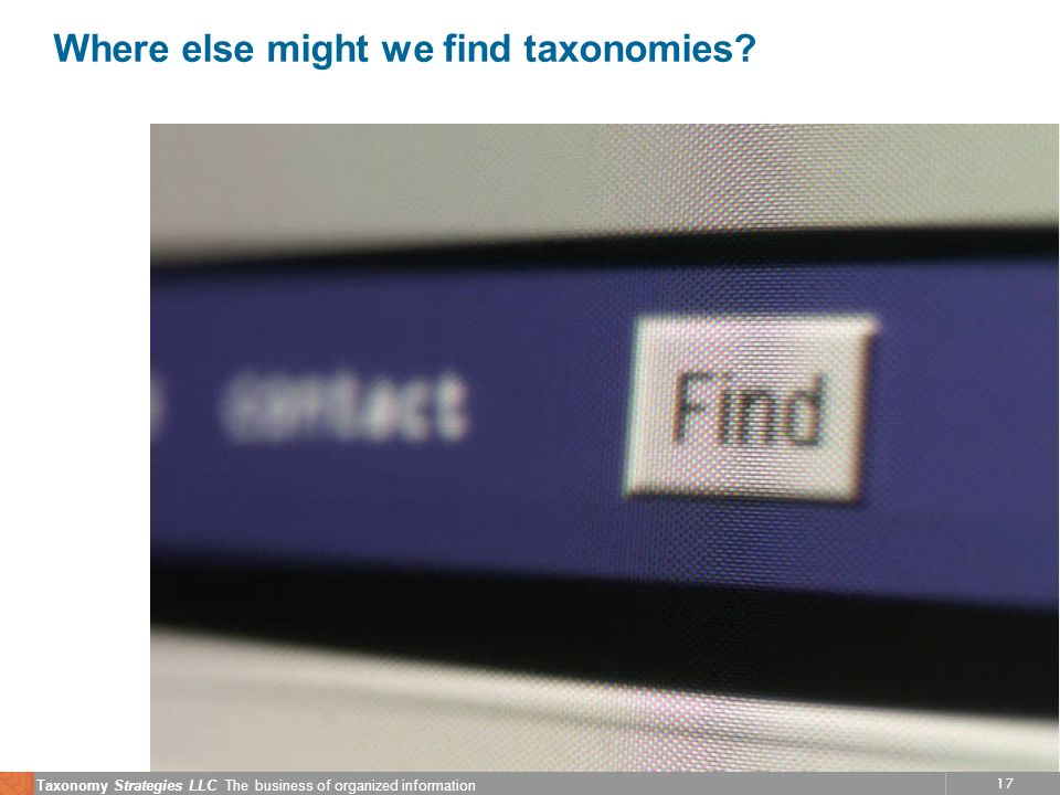 17 Taxonomy Strategies LLC The business of organized information Where else might we find taxonomies