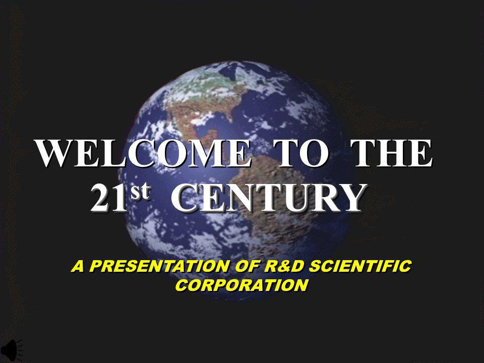 WELCOME TO THE 21 st CENTURY A PRESENTATION OF R&D SCIENTIFIC CORPORATION