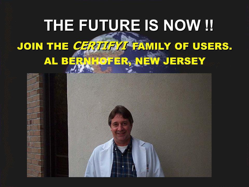 THE FUTURE IS NOW !! JOIN THE CERTIFYI FAMILY OF USERS. AL BERNHOFER, NEW JERSEY