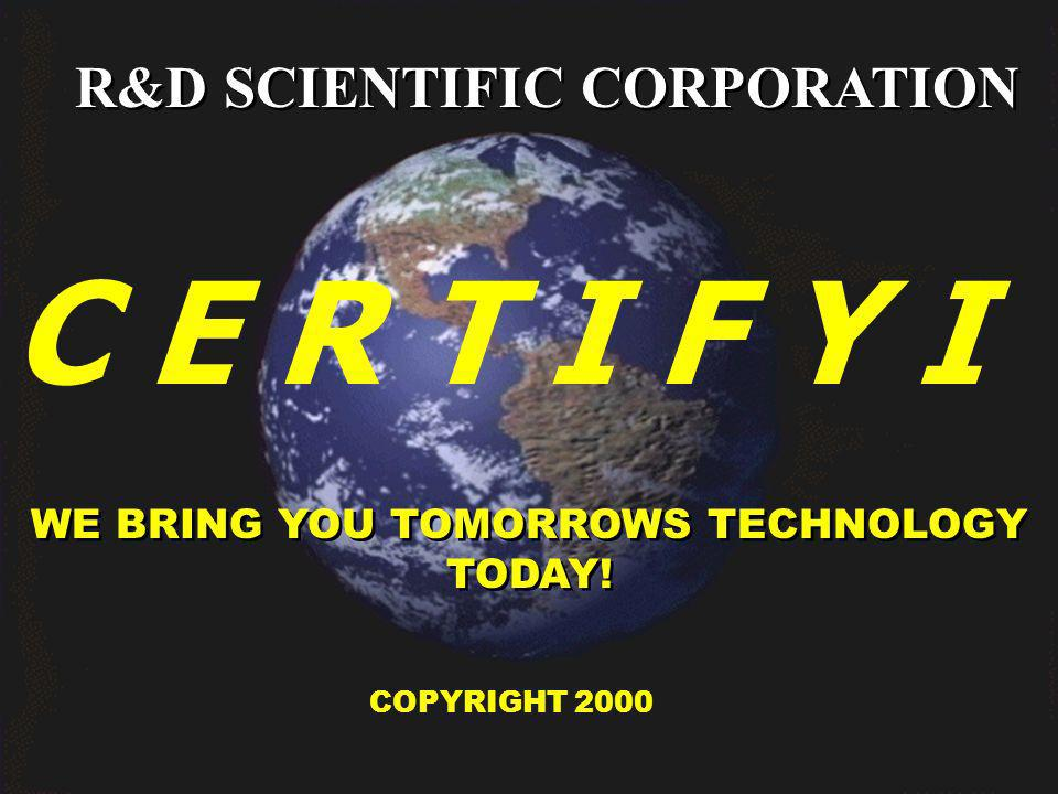 R&D SCIENTIFIC CORPORATION WE BRING YOU TOMORROWS TECHNOLOGY TODAY! COPYRIGHT 2000 C E R T I F Y I