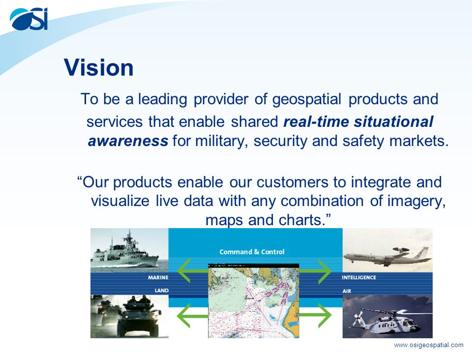 www.osigeospatial.com Vision To be a leading provider of geospatial products and services that enable shared real-time situational awareness for military, security and safety markets.