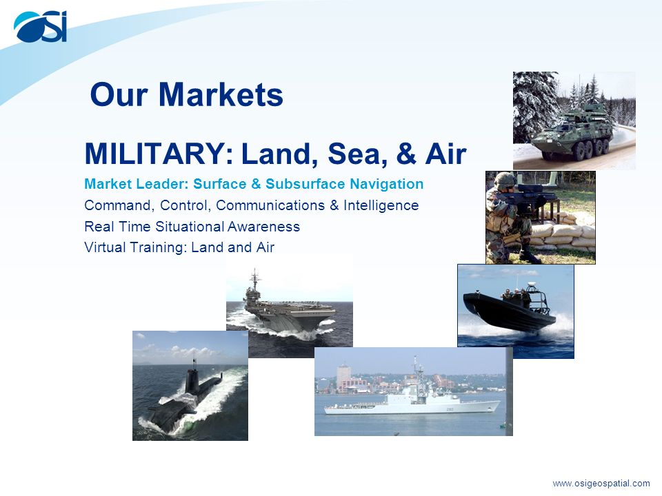 www.osigeospatial.com Our Markets MILITARY: Land, Sea, & Air Market Leader: Surface & Subsurface Navigation Command, Control, Communications & Intelligence Real Time Situational Awareness Virtual Training: Land and Air