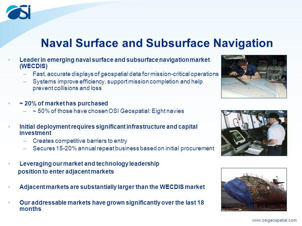 www.osigeospatial.com Naval Surface and Subsurface Navigation Leader in emerging naval surface and subsurface navigation market (WECDIS) –Fast, accurate displays of geospatial data for mission-critical operations –Systems improve efficiency, support mission completion and help prevent collisions and loss ~ 20% of market has purchased –~ 50% of those have chosen OSI Geospatial: Eight navies Initial deployment requires significant infrastructure and capital investment –Creates competitive barriers to entry –Secures 15-20% annual repeat business based on initial procurement Leveraging our market and technology leadership position to enter adjacent markets Adjacent markets are substantially larger than the WECDIS market Our addressable markets have grown significantly over the last 18 months