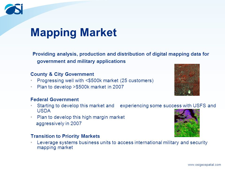 www.osigeospatial.com Mapping Market Providing analysis, production and distribution of digital mapping data for government and military applications County & City Government Progressing well with <$500k market (25 customers) Plan to develop >$500k market in 2007 Federal Government Starting to develop this market and experiencing some success with USFS and USDA Plan to develop this high margin market aggressively in 2007 Transition to Priority Markets Leverage systems business units to access international military and security mapping market