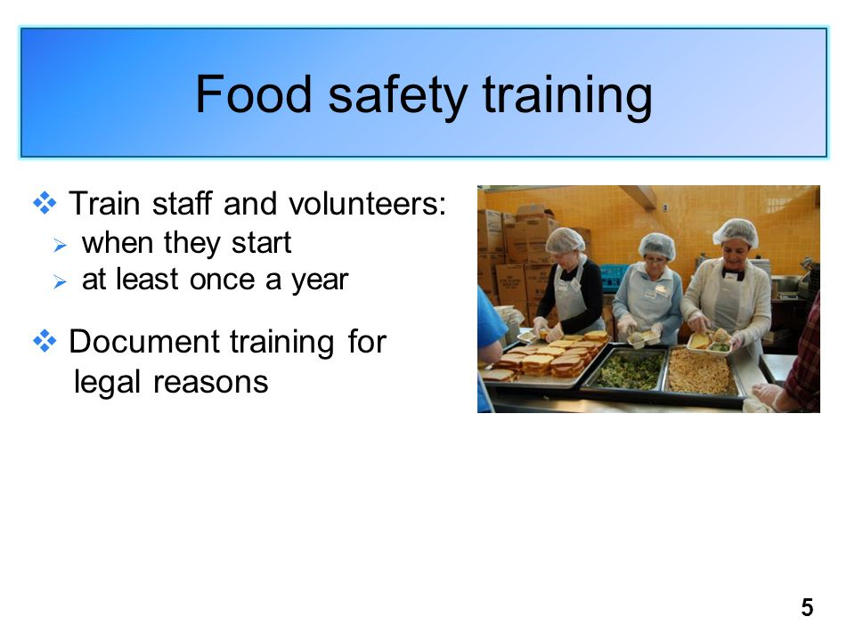 Food safety training Train staff and volunteers: when they start at least once a year Document training for legal reasons 5