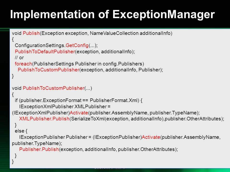 .NET 2004/03/24 35 Implementation of ExceptionManager void Publish(Exception exception, NameValueCollection additionalInfo) { ConfigurationSettings.GetConfig(...); PublishToDefaultPublisher(exception, additionalInfo); // or foreach(PublisherSettings Publisher in config.Publishers) PublishToCustomPublisher(exception, additionalInfo, Publisher); } void PublishToCustomPublisher(...) { if (publisher.ExceptionFormat == PublisherFormat.Xml) { IExceptionXmlPublisher XMLPublisher = (IExceptionXmlPublisher)Activate(publisher.AssemblyName, publisher.TypeName); XMLPublisher.Publish(SerializeToXml(exception, additionalInfo),publisher.OtherAttributes); } else { IExceptionPublisher Publisher = (IExceptionPublisher)Activate(publisher.AssemblyName, publisher.TypeName); Publisher.Publish(exception, additionalInfo, publisher.OtherAttributes); }