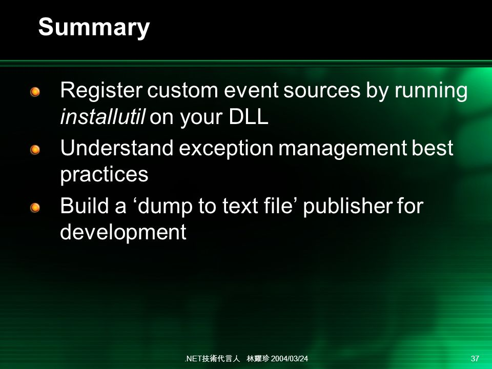 .NET 2004/03/24 37 Summary Register custom event sources by running installutil on your DLL Understand exception management best practices Build a dump to text file publisher for development
