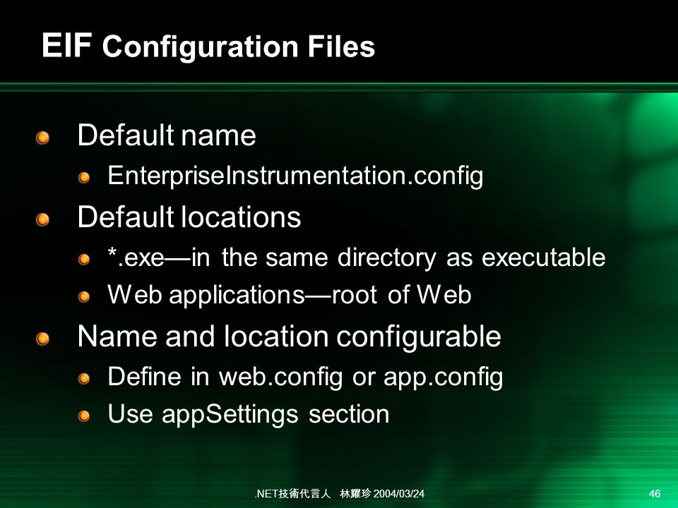 .NET 2004/03/24 46 EIF Configuration Files Default name EnterpriseInstrumentation.config Default locations *.exein the same directory as executable Web applicationsroot of Web Name and location configurable Define in web.config or app.config Use appSettings section