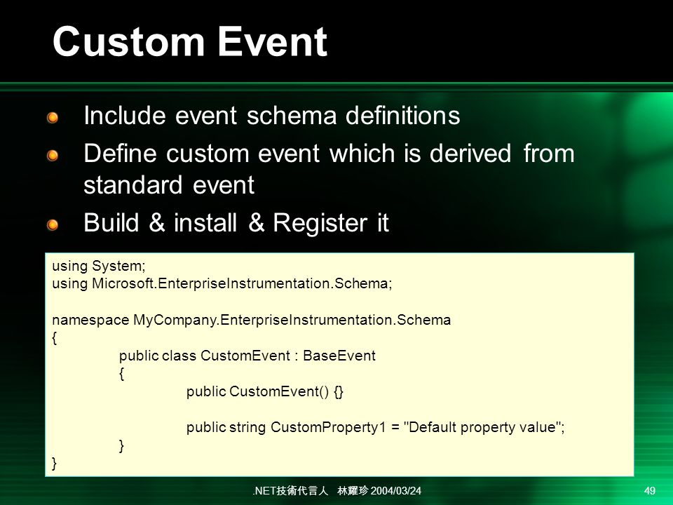 .NET 2004/03/24 49 Custom Event Include event schema definitions Define custom event which is derived from standard event Build & install & Register it using System; using Microsoft.EnterpriseInstrumentation.Schema; namespace MyCompany.EnterpriseInstrumentation.Schema { public class CustomEvent : BaseEvent { public CustomEvent() {} public string CustomProperty1 = Default property value ; }