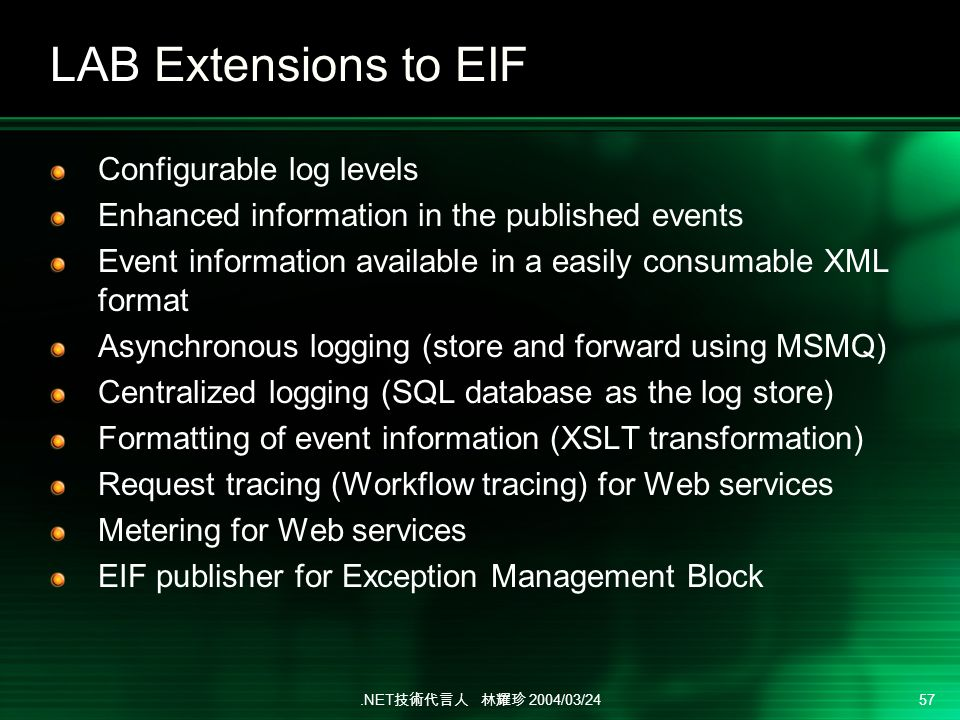 .NET 2004/03/24 57 LAB Extensions to EIF Configurable log levels Enhanced information in the published events Event information available in a easily consumable XML format Asynchronous logging (store and forward using MSMQ) Centralized logging (SQL database as the log store) Formatting of event information (XSLT transformation) Request tracing (Workflow tracing) for Web services Metering for Web services EIF publisher for Exception Management Block