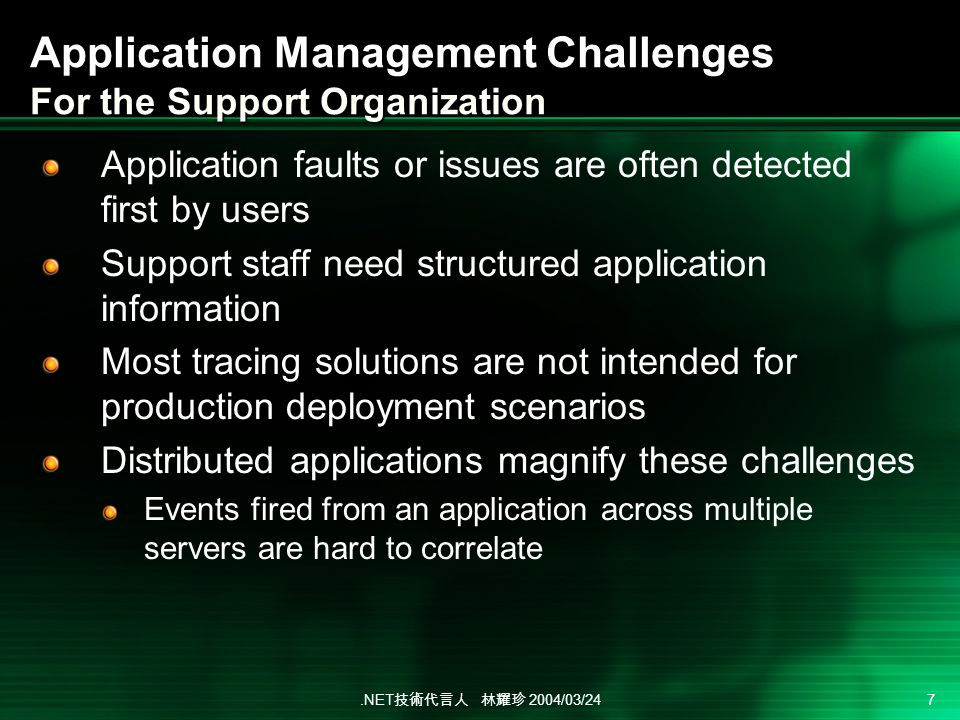 .NET 2004/03/24 7 Application Management Challenges For the Support Organization Application faults or issues are often detected first by users Support staff need structured application information Most tracing solutions are not intended for production deployment scenarios Distributed applications magnify these challenges Events fired from an application across multiple servers are hard to correlate