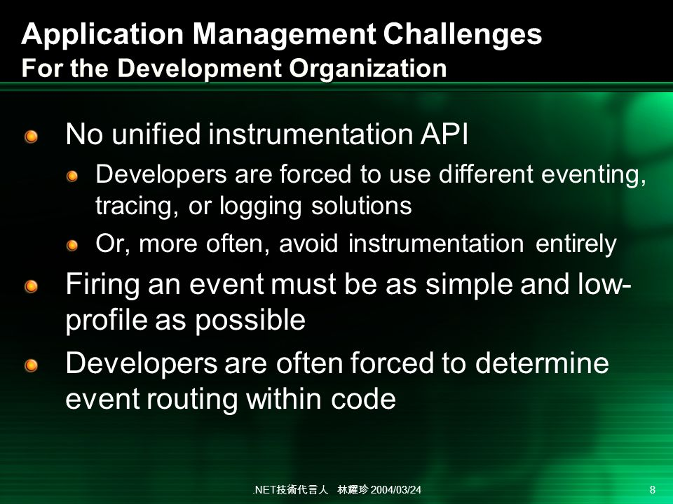 .NET 2004/03/24 8 Application Management Challenges For the Development Organization No unified instrumentation API Developers are forced to use different eventing, tracing, or logging solutions Or, more often, avoid instrumentation entirely Firing an event must be as simple and low- profile as possible Developers are often forced to determine event routing within code