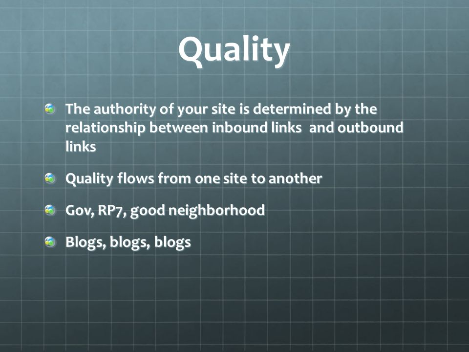 Quality The authority of your site is determined by the relationship between inbound links and outbound links Quality flows from one site to another Gov, RP7, good neighborhood Blogs, blogs, blogs