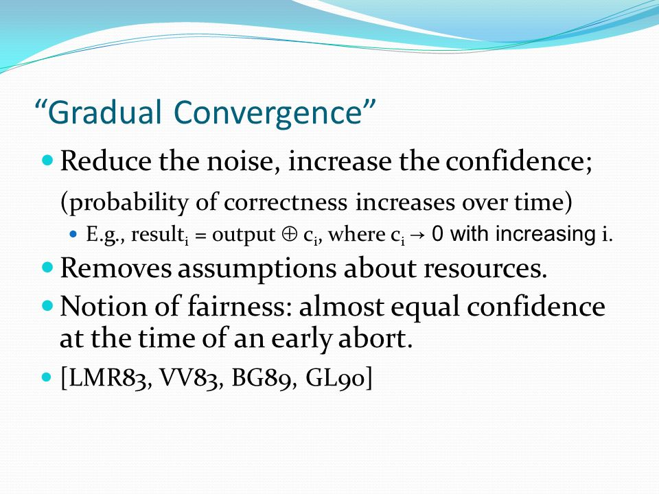 Gradual Convergence Reduce the noise, increase the confidence; (probability of correctness increases over time) E.g., result i = output c i, where c i 0 with increasing i.