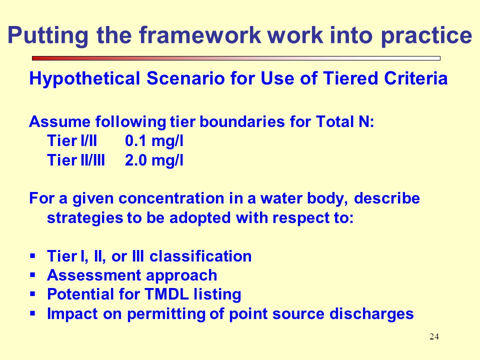 24 Putting the framework work into practice Hypothetical Scenario for Use of Tiered Criteria Assume following tier boundaries for Total N: Tier I/II 0.1 mg/l Tier II/III 2.0 mg/l For a given concentration in a water body, describe strategies to be adopted with respect to: Tier I, II, or III classification Assessment approach Potential for TMDL listing Impact on permitting of point source discharges