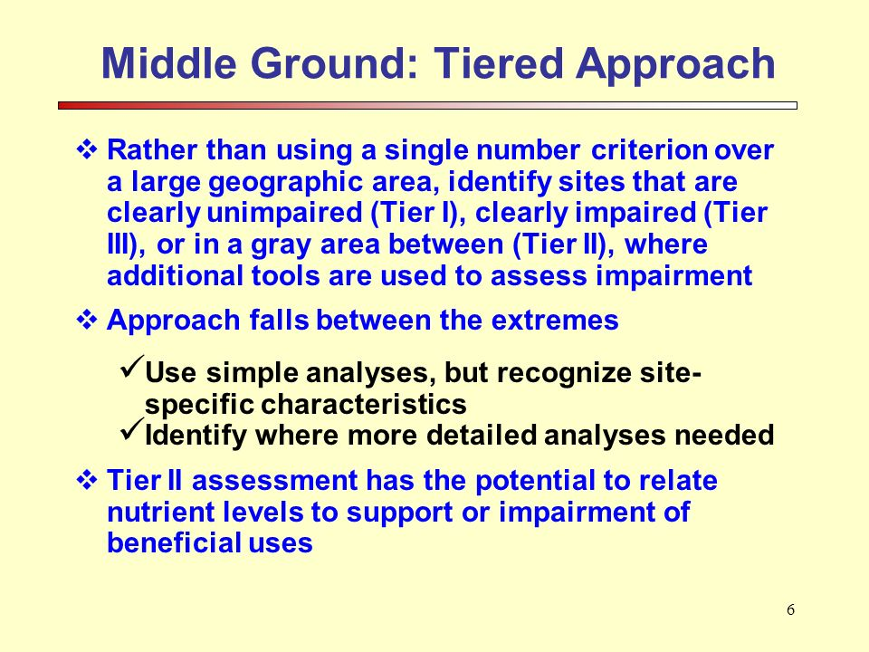6 Middle Ground: Tiered Approach Rather than using a single number criterion over a large geographic area, identify sites that are clearly unimpaired (Tier I), clearly impaired (Tier III), or in a gray area between (Tier II), where additional tools are used to assess impairment Approach falls between the extremes Use simple analyses, but recognize site- specific characteristics Identify where more detailed analyses needed Tier II assessment has the potential to relate nutrient levels to support or impairment of beneficial uses