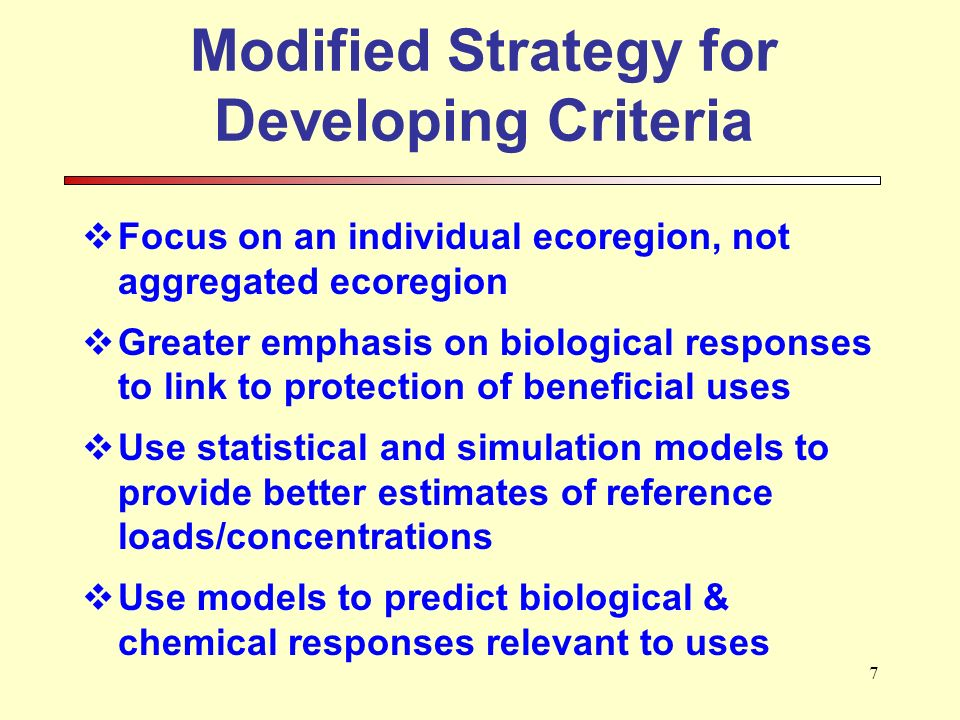 7 Modified Strategy for Developing Criteria Focus on an individual ecoregion, not aggregated ecoregion Greater emphasis on biological responses to link to protection of beneficial uses Use statistical and simulation models to provide better estimates of reference loads/concentrations Use models to predict biological & chemical responses relevant to uses
