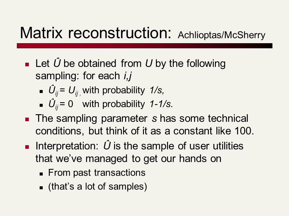 Matrix reconstruction: Achlioptas/McSherry Let Û be obtained from U by the following sampling: for each i,j Û ij = U ij, with probability 1/s, Û ij = 0 with probability 1-1/s.