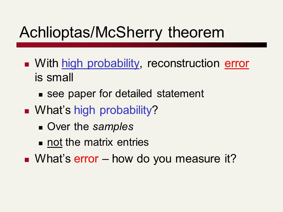 Achlioptas/McSherry theorem With high probability, reconstruction error is small see paper for detailed statement Whats high probability.