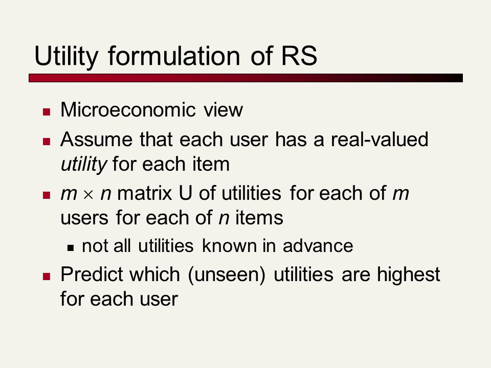 Utility formulation of RS Microeconomic view Assume that each user has a real-valued utility for each item m n matrix U of utilities for each of m users for each of n items not all utilities known in advance Predict which (unseen) utilities are highest for each user