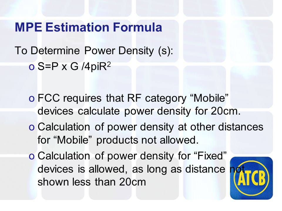 MPE Estimation Formula To Determine Power Density (s): oS=P x G /4piR 2 oFCC requires that RF category Mobile devices calculate power density for 20cm.