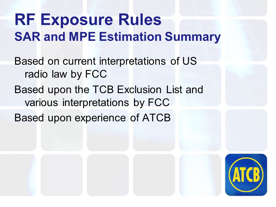 RF Exposure Rules SAR and MPE Estimation Summary Based on current interpretations of US radio law by FCC Based upon the TCB Exclusion List and various interpretations by FCC Based upon experience of ATCB