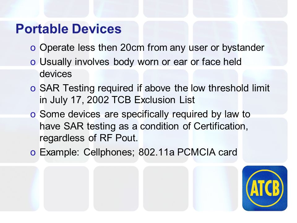 Portable Devices oOperate less then 20cm from any user or bystander oUsually involves body worn or ear or face held devices oSAR Testing required if above the low threshold limit in July 17, 2002 TCB Exclusion List oSome devices are specifically required by law to have SAR testing as a condition of Certification, regardless of RF Pout.