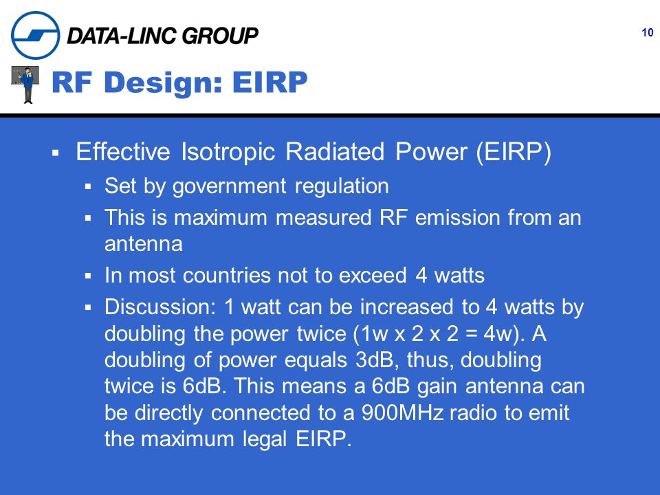 10 RF Design: EIRP Effective Isotropic Radiated Power (EIRP) Set by government regulation This is maximum measured RF emission from an antenna In most countries not to exceed 4 watts Discussion: 1 watt can be increased to 4 watts by doubling the power twice (1w x 2 x 2 = 4w).