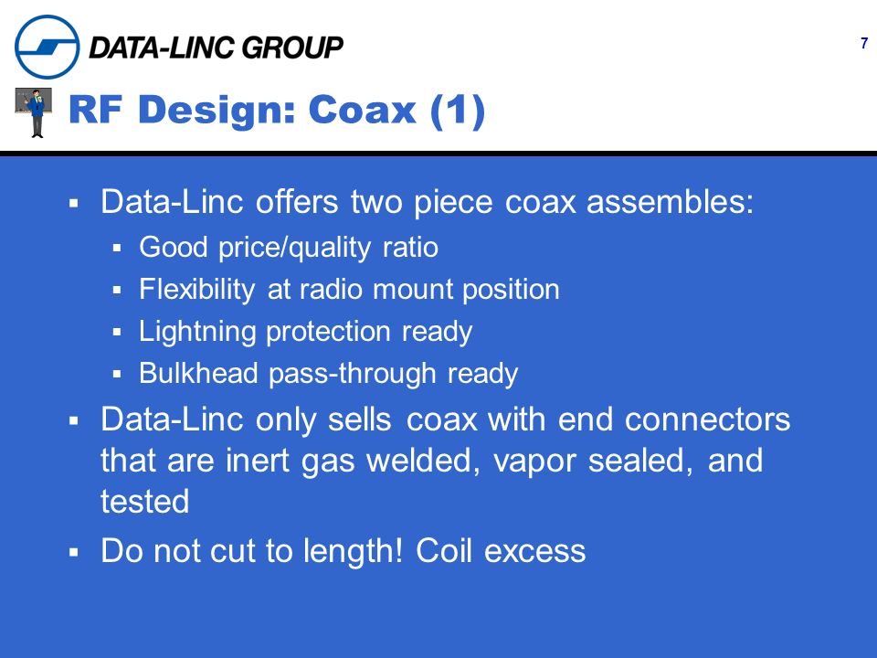 7 RF Design: Coax (1) Data-Linc offers two piece coax assembles: Good price/quality ratio Flexibility at radio mount position Lightning protection ready Bulkhead pass-through ready Data-Linc only sells coax with end connectors that are inert gas welded, vapor sealed, and tested Do not cut to length.