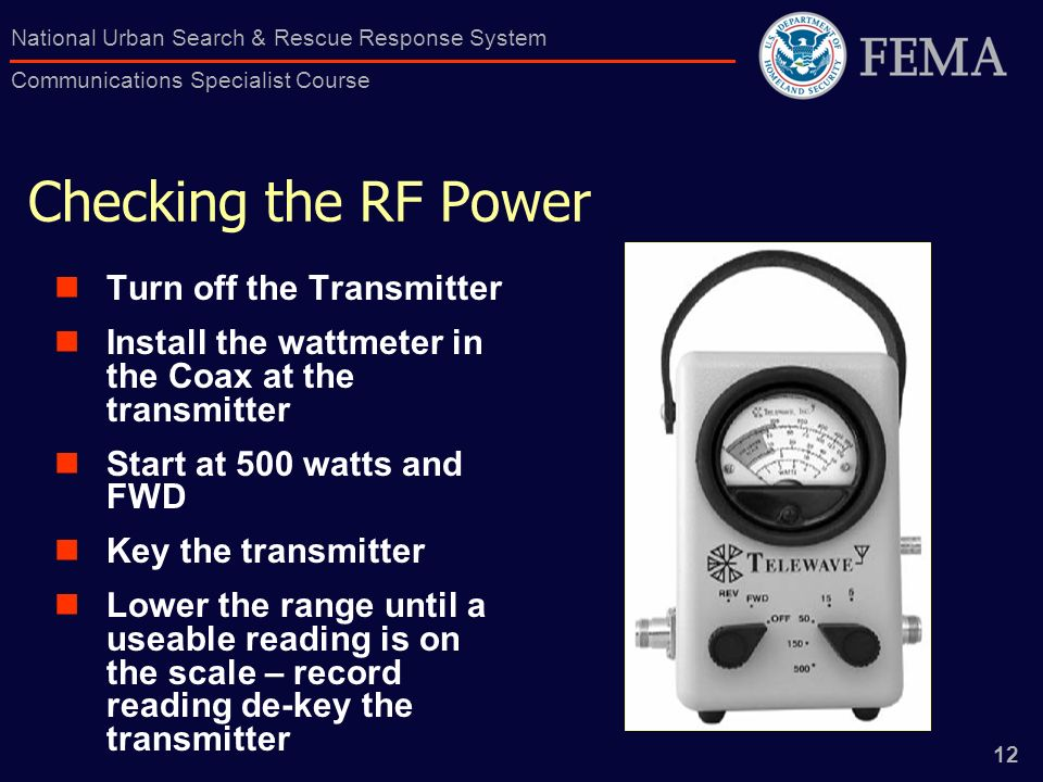 12 National Urban Search & Rescue Response System Communications Specialist Course Checking the RF Power Turn off the Transmitter Install the wattmeter in the Coax at the transmitter Start at 500 watts and FWD Key the transmitter Lower the range until a useable reading is on the scale – record reading de-key the transmitter
