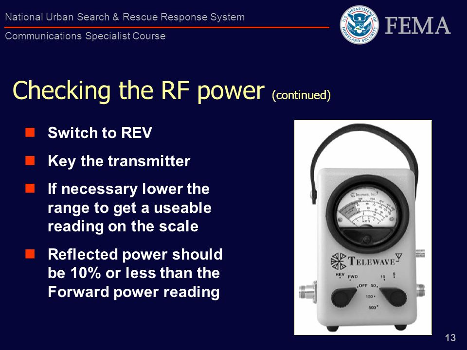 13 National Urban Search & Rescue Response System Communications Specialist Course Checking the RF power (continued) Switch to REV Key the transmitter If necessary lower the range to get a useable reading on the scale Reflected power should be 10% or less than the Forward power reading