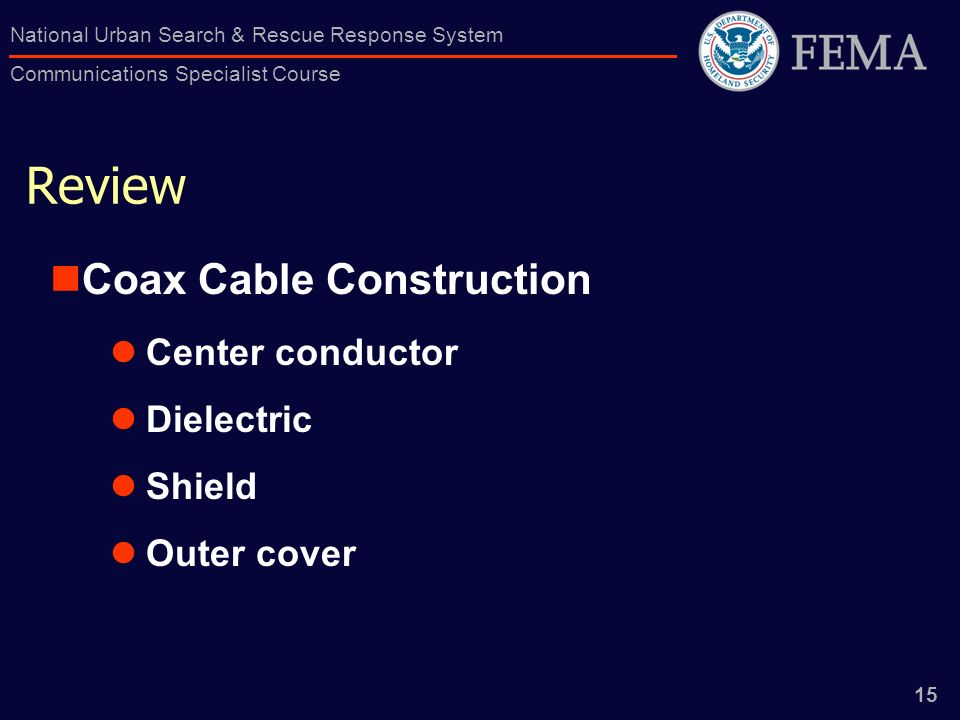 15 National Urban Search & Rescue Response System Communications Specialist Course Review Coax Cable Construction Center conductor Dielectric Shield Outer cover