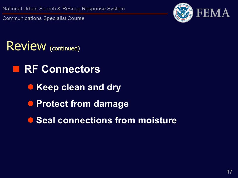 17 National Urban Search & Rescue Response System Communications Specialist Course Review (continued) RF Connectors Keep clean and dry Protect from damage Seal connections from moisture